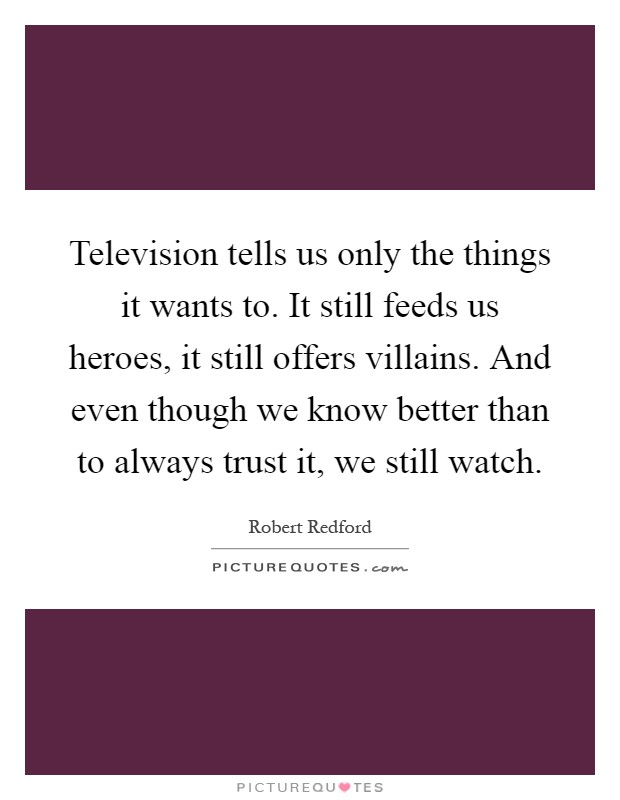 Television tells us only the things it wants to. It still feeds us heroes, it still offers villains. And even though we know better than to always trust it, we still watch Picture Quote #1