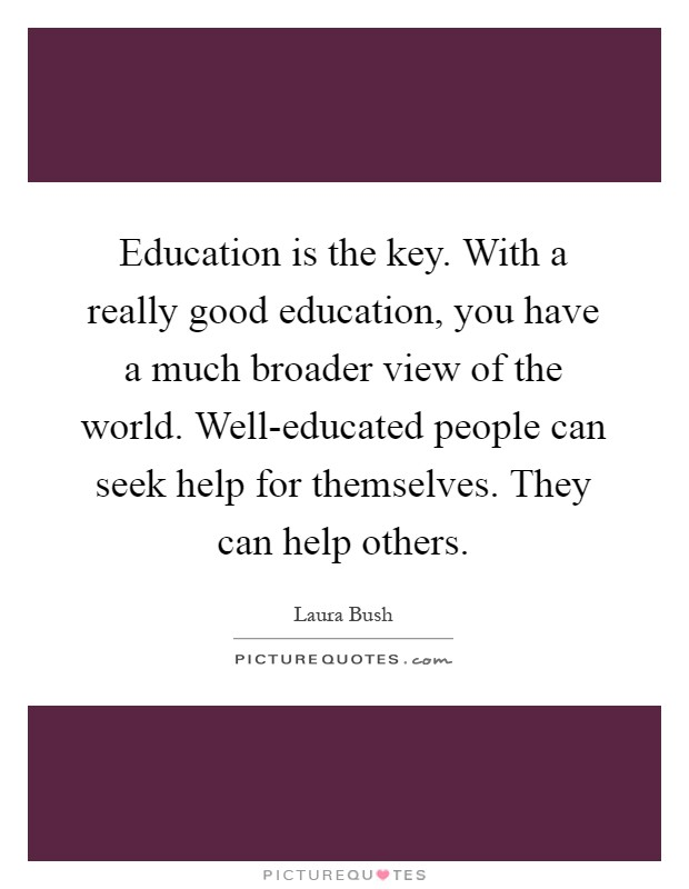 Education is the key. With a really good education, you have a much broader view of the world. Well-educated people can seek help for themselves. They can help others Picture Quote #1
