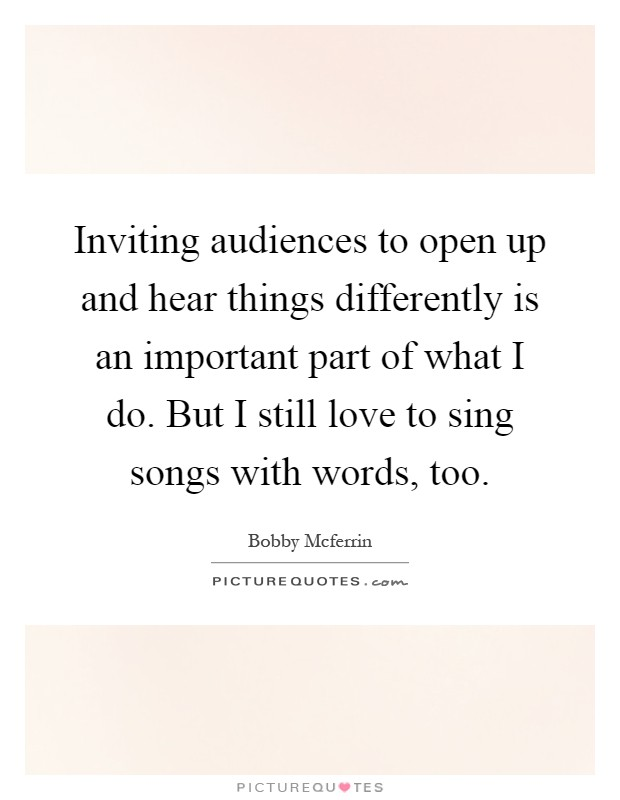 Inviting audiences to open up and hear things differently is an important part of what I do. But I still love to sing songs with words, too Picture Quote #1
