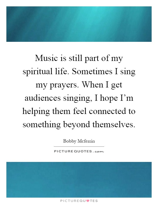 Music is still part of my spiritual life. Sometimes I sing my prayers. When I get audiences singing, I hope I'm helping them feel connected to something beyond themselves Picture Quote #1
