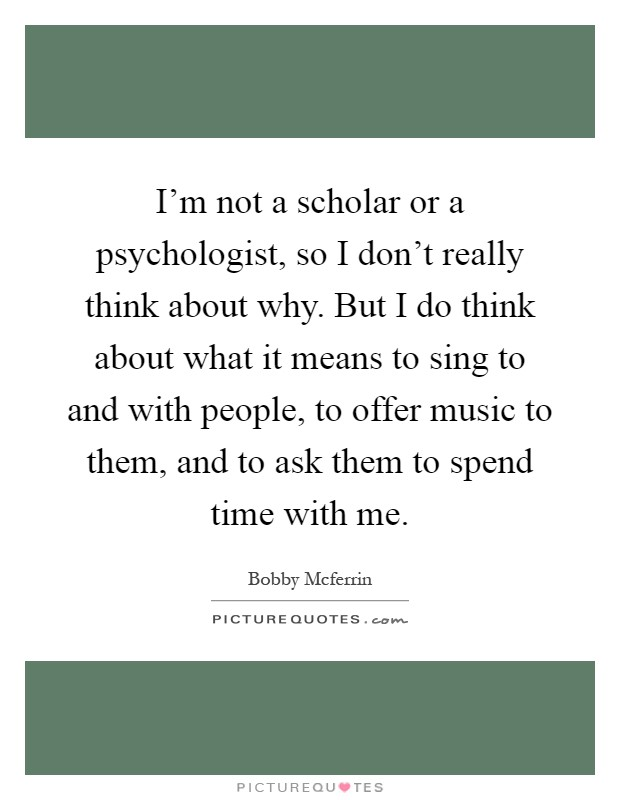 I'm not a scholar or a psychologist, so I don't really think about why. But I do think about what it means to sing to and with people, to offer music to them, and to ask them to spend time with me Picture Quote #1