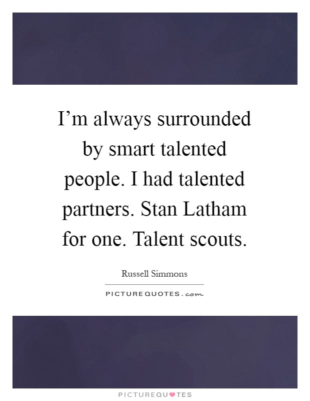 I'm always surrounded by smart talented people. I had talented partners. Stan Latham for one. Talent scouts Picture Quote #1