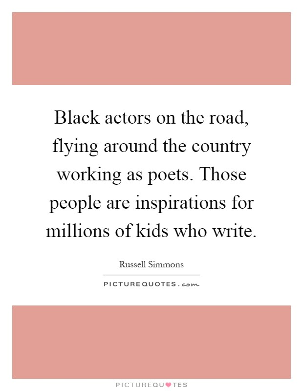 Black actors on the road, flying around the country working as poets. Those people are inspirations for millions of kids who write Picture Quote #1