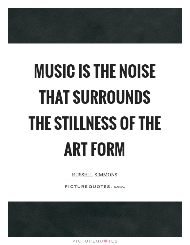 Music is the noise that surrounds the stillness of the art form Picture Quote #1