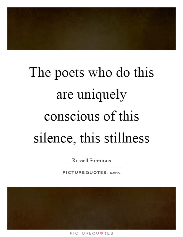 The poets who do this are uniquely conscious of this silence, this stillness Picture Quote #1