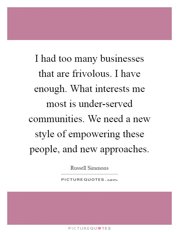 I had too many businesses that are frivolous. I have enough. What interests me most is under-served communities. We need a new style of empowering these people, and new approaches Picture Quote #1