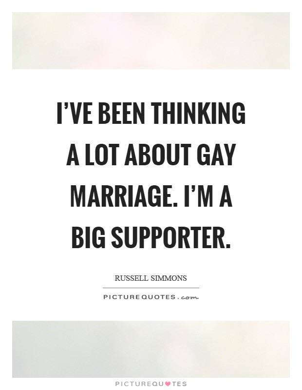 I've been thinking a lot about gay marriage. I'm a big supporter Picture Quote #1