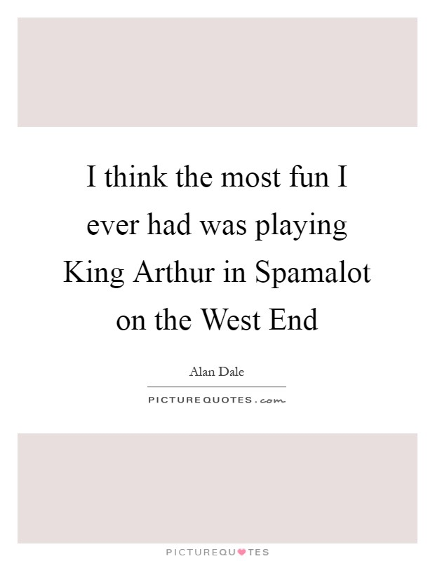 I think the most fun I ever had was playing King Arthur in Spamalot on the West End Picture Quote #1