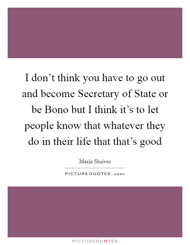 I don't think you have to go out and become Secretary of State or be Bono but I think it's to let people know that whatever they do in their life that that's good Picture Quote #1