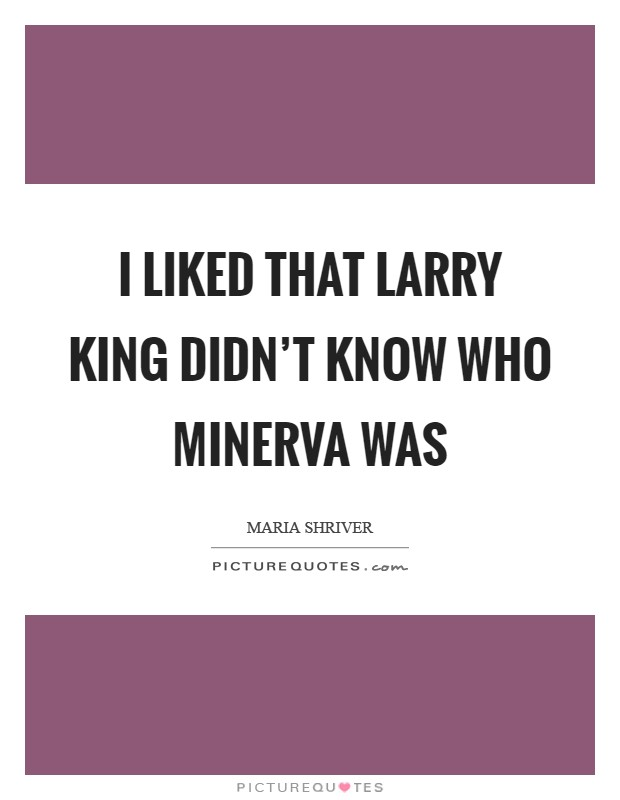I liked that Larry King didn't know who Minerva was Picture Quote #1
