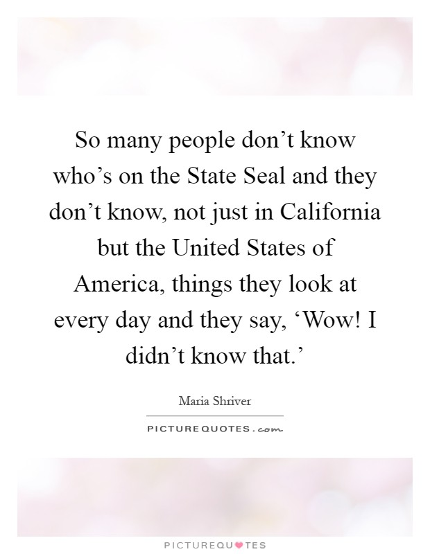 So many people don't know who's on the State Seal and they don't know, not just in California but the United States of America, things they look at every day and they say, 'Wow! I didn't know that.' Picture Quote #1