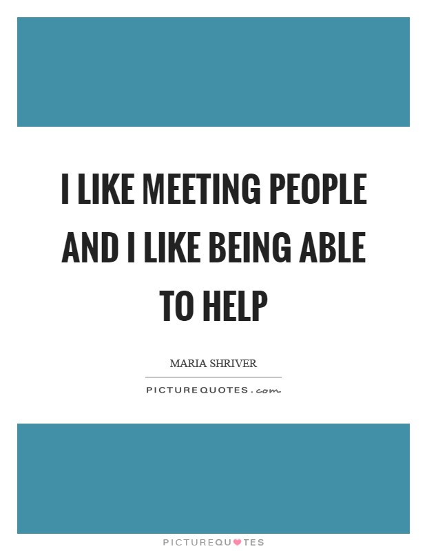 I like meeting people and I like being able to help Picture Quote #1