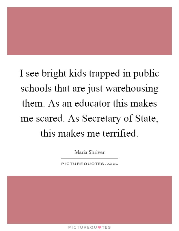 I see bright kids trapped in public schools that are just warehousing them. As an educator this makes me scared. As Secretary of State, this makes me terrified Picture Quote #1