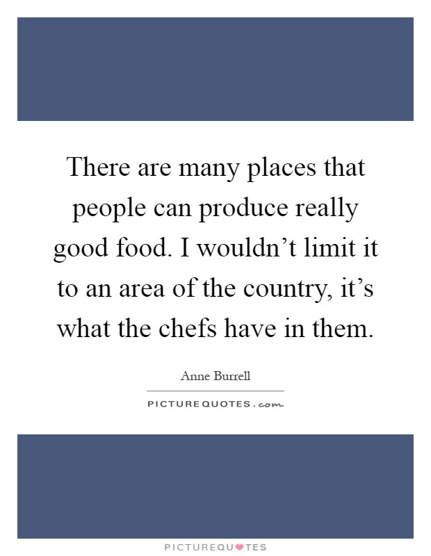 There are many places that people can produce really good food. I wouldn't limit it to an area of the country, it's what the chefs have in them Picture Quote #1