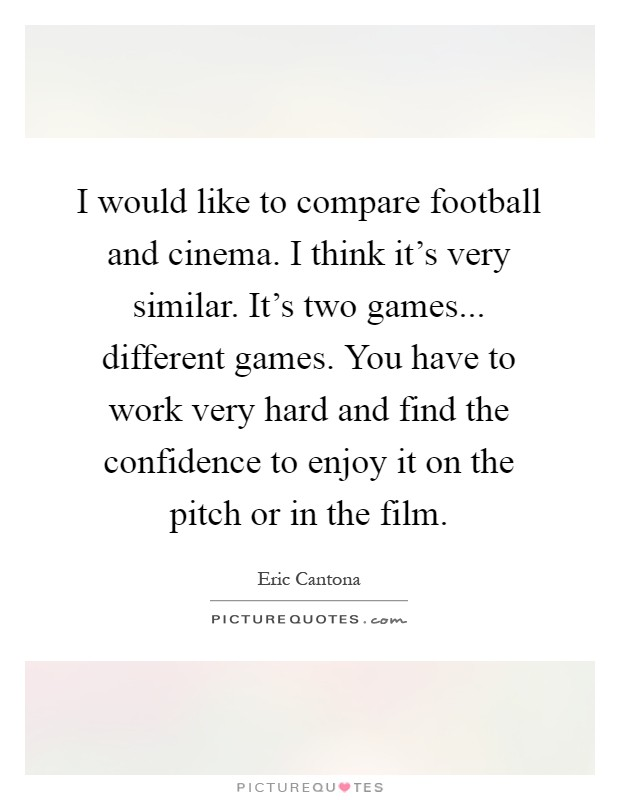 I would like to compare football and cinema. I think it's very similar. It's two games... different games. You have to work very hard and find the confidence to enjoy it on the pitch or in the film Picture Quote #1