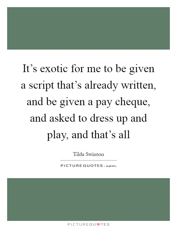 It's exotic for me to be given a script that's already written, and be given a pay cheque, and asked to dress up and play, and that's all Picture Quote #1