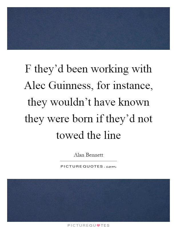 F they'd been working with Alec Guinness, for instance, they wouldn't have known they were born if they'd not towed the line Picture Quote #1
