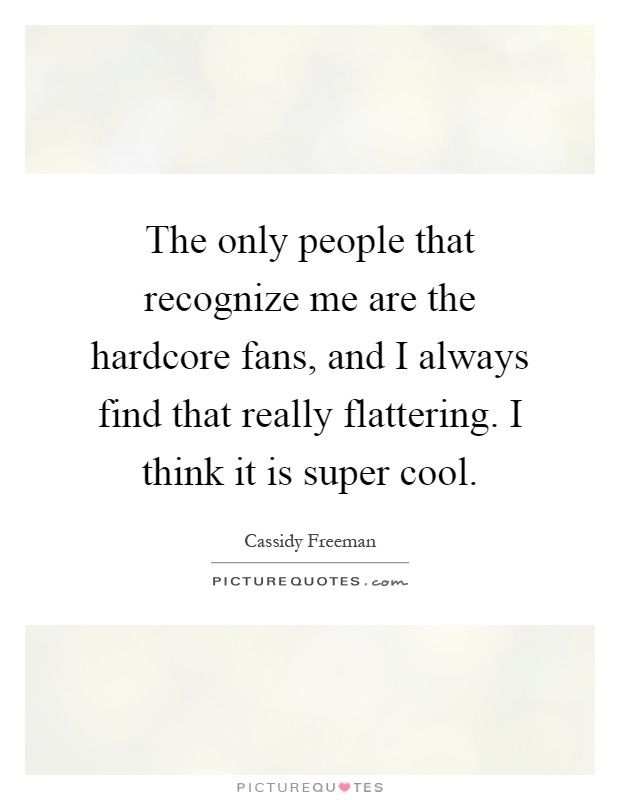 The only people that recognize me are the hardcore fans, and I always find that really flattering. I think it is super cool Picture Quote #1
