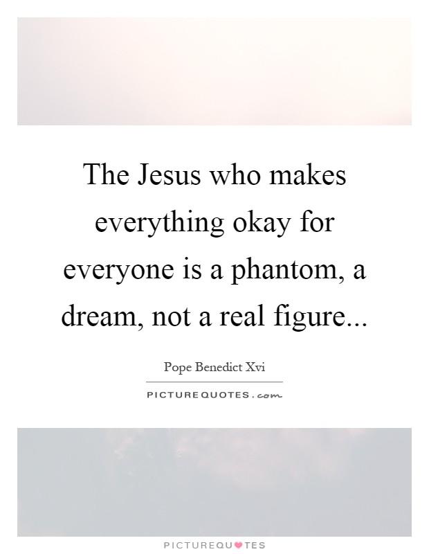 The Jesus who makes everything okay for everyone is a phantom, a dream, not a real figure Picture Quote #1