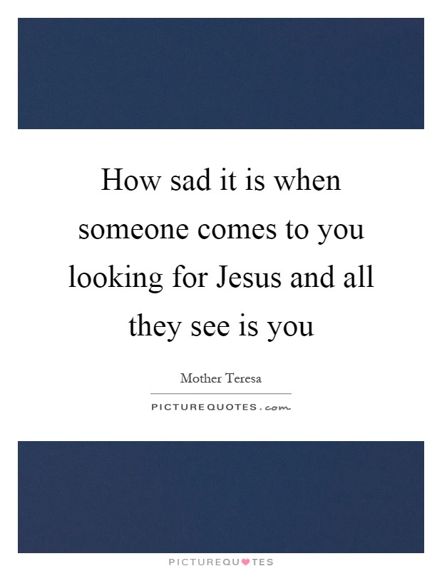How sad it is when someone comes to you looking for Jesus and all they see is you Picture Quote #1