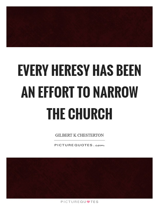 Every heresy has been an effort to narrow the Church Picture Quote #1