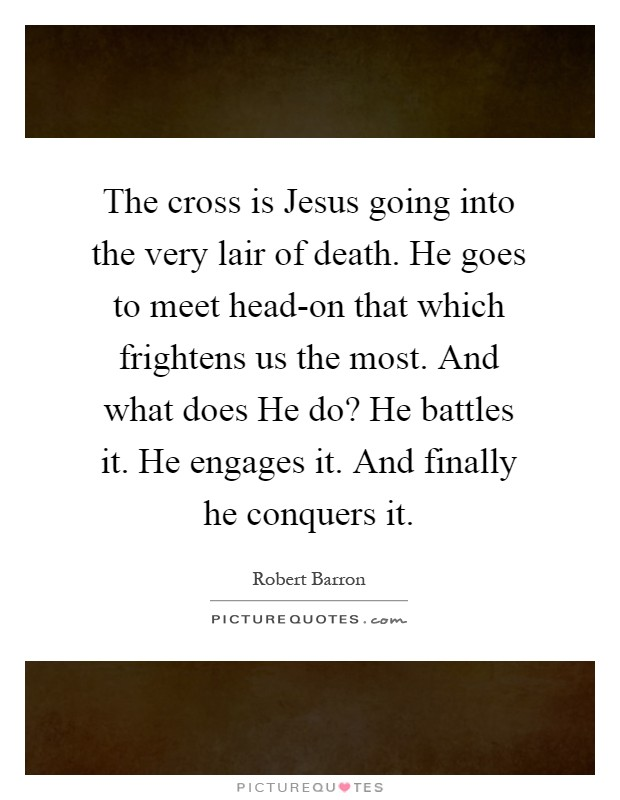 The cross is Jesus going into the very lair of death. He goes to meet head-on that which frightens us the most. And what does He do? He battles it. He engages it. And finally he conquers it Picture Quote #1