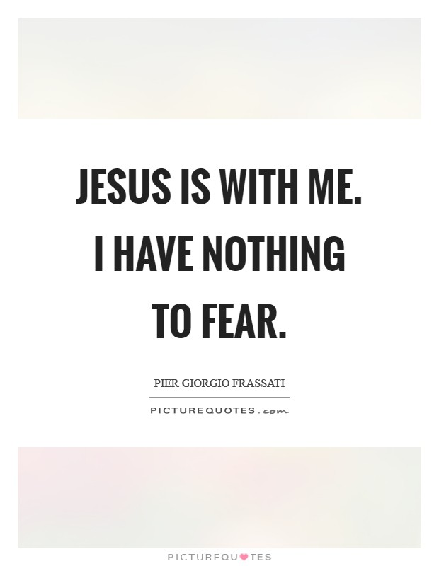 Jesus is with me. I have nothing to fear Picture Quote #1
