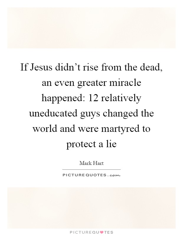 If Jesus didn't rise from the dead, an even greater miracle happened: 12 relatively uneducated guys changed the world and were martyred to protect a lie Picture Quote #1
