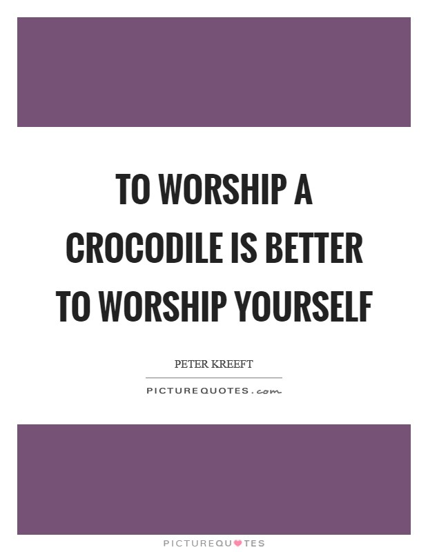 To worship a crocodile is better to worship yourself Picture Quote #1