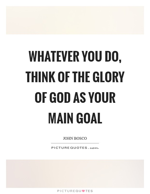 Whatever you do, think of the Glory of God as your main goal Picture Quote #1