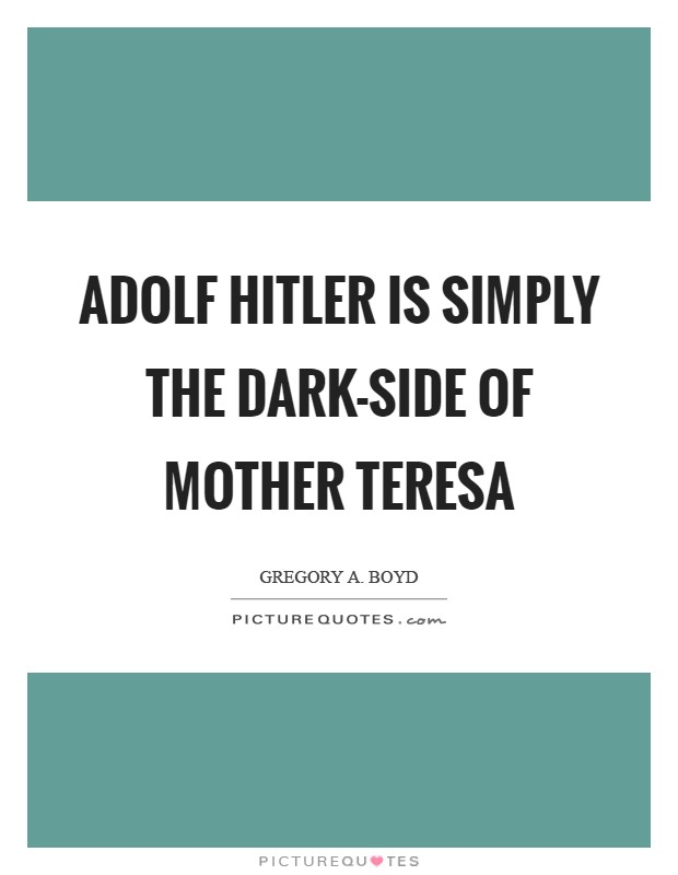 Adolf Hitler is simply the dark-side of Mother Teresa Picture Quote #1
