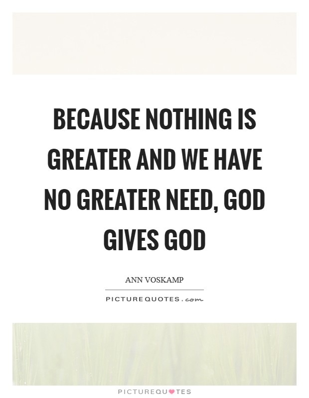 Because nothing is greater and we have no greater need, God gives God Picture Quote #1