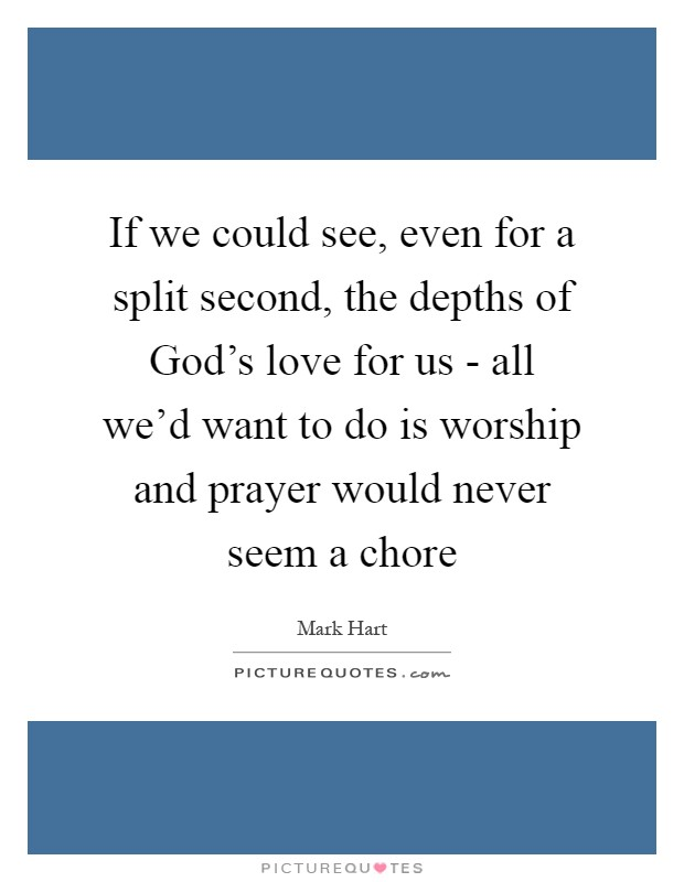 If we could see, even for a split second, the depths of God's love for us - all we'd want to do is worship and prayer would never seem a chore Picture Quote #1