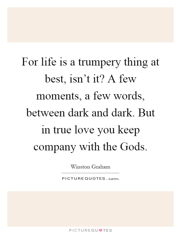 For life is a trumpery thing at best, isn't it? A few moments, a few words, between dark and dark. But in true love you keep company with the Gods Picture Quote #1
