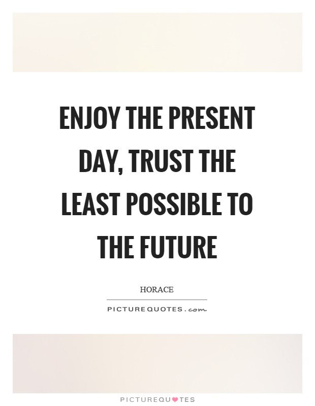 Enjoy the present day, trust the least possible to the future Picture Quote #1