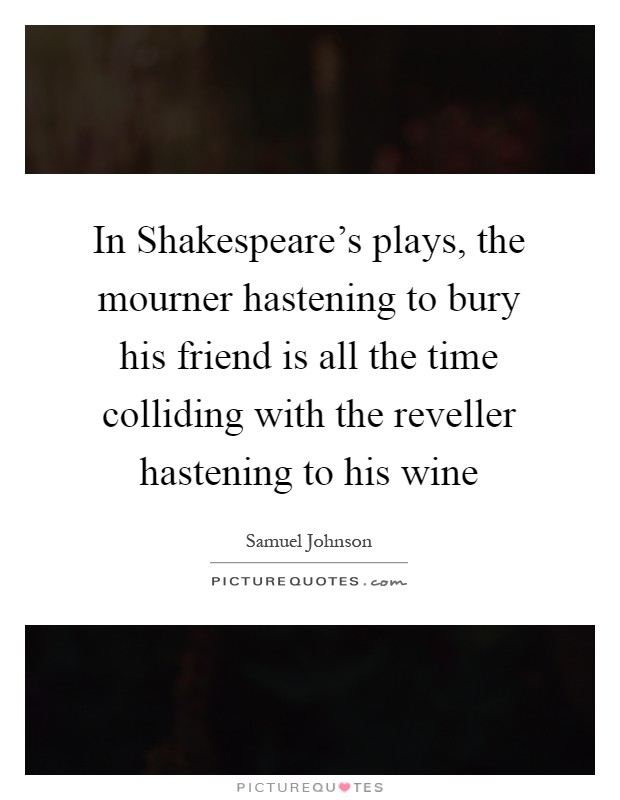 In Shakespeare's plays, the mourner hastening to bury his friend is all the time colliding with the reveller hastening to his wine Picture Quote #1