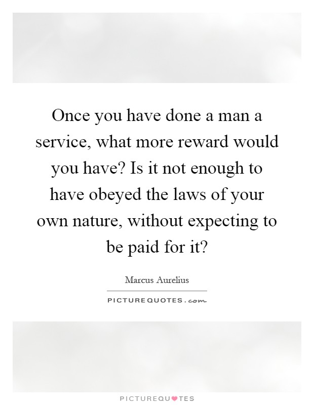Once you have done a man a service, what more reward would you have? Is it not enough to have obeyed the laws of your own nature, without expecting to be paid for it? Picture Quote #1