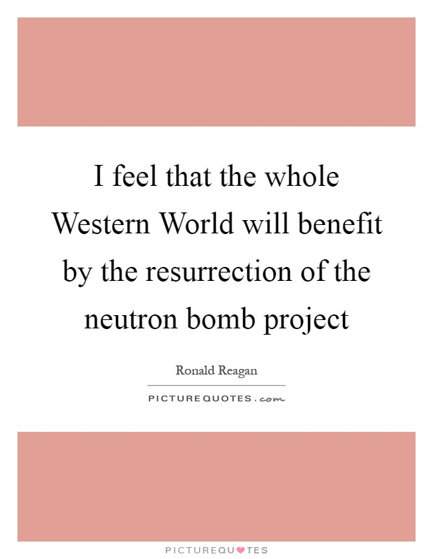 I feel that the whole Western World will benefit by the resurrection of the neutron bomb project Picture Quote #1