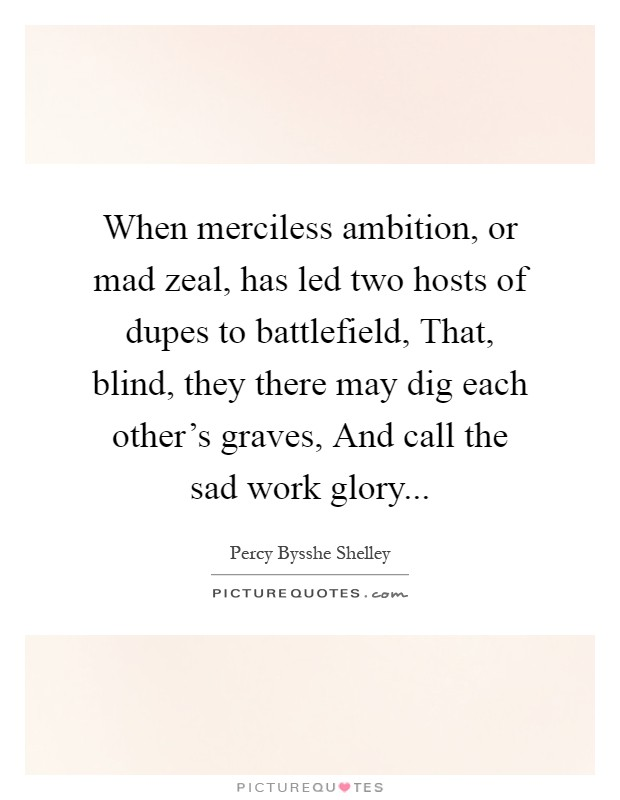 When merciless ambition, or mad zeal, has led two hosts of dupes to battlefield, That, blind, they there may dig each other's graves, And call the sad work glory Picture Quote #1