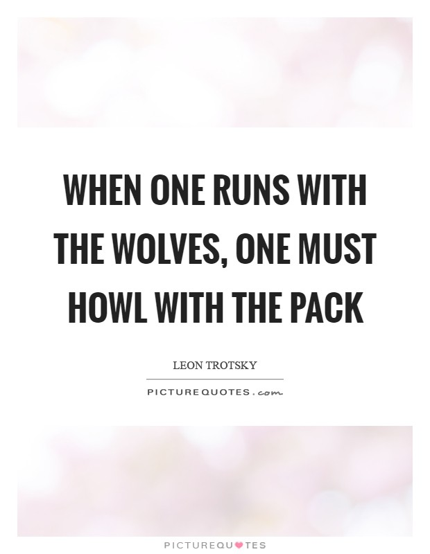 When one runs with the wolves, one must howl with the pack Picture Quote #1