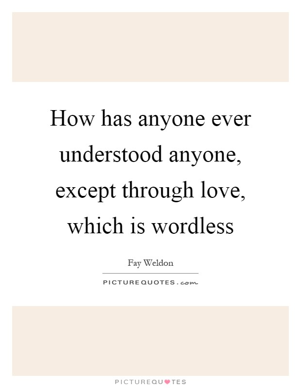 How has anyone ever understood anyone, except through love, which is wordless Picture Quote #1