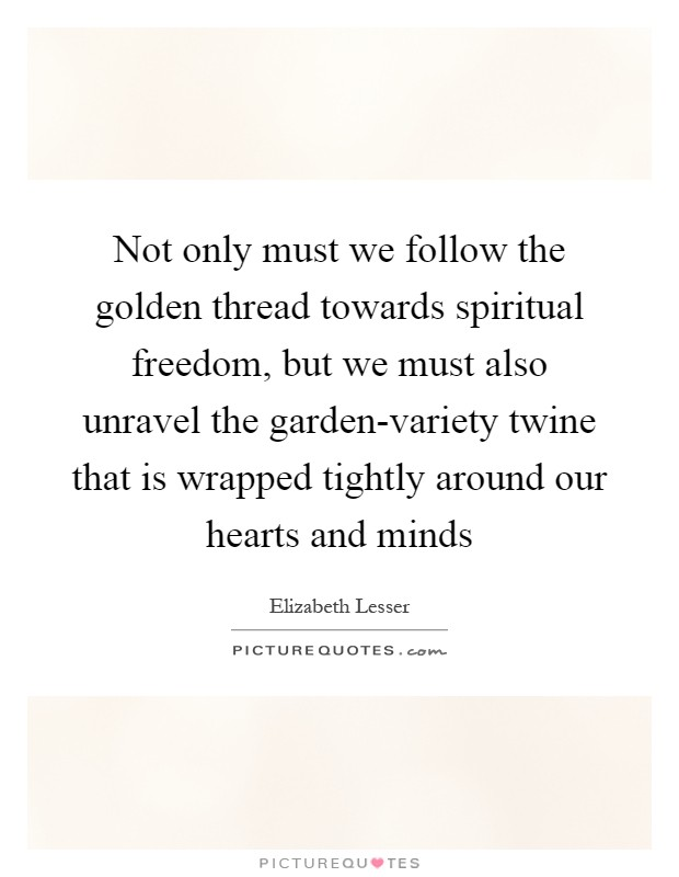 Not only must we follow the golden thread towards spiritual freedom, but we must also unravel the garden-variety twine that is wrapped tightly around our hearts and minds Picture Quote #1