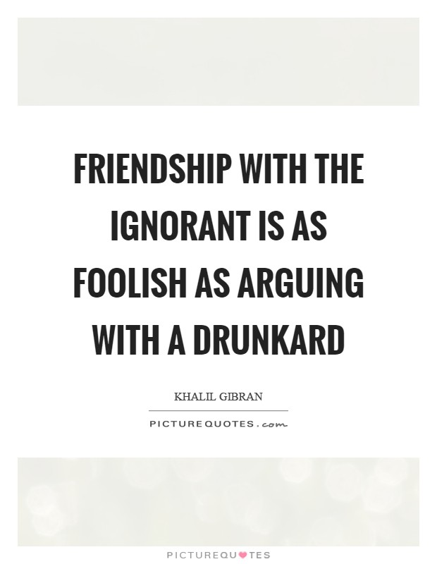 Friendship with the ignorant is as foolish as arguing with a drunkard Picture Quote #1