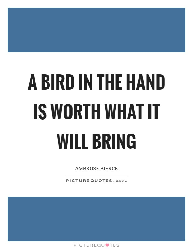A bird in the hand is worth what it will bring Picture Quote #1