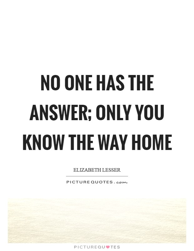 No one has the answer; only you know the way home Picture Quote #1