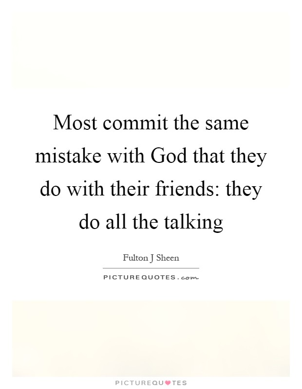 Most commit the same mistake with God that they do with their friends: they do all the talking Picture Quote #1