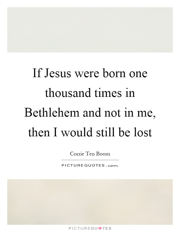 If Jesus were born one thousand times in Bethlehem and not in me, then I would still be lost Picture Quote #1