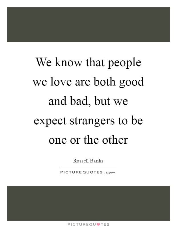 We know that people we love are both good and bad, but we expect strangers to be one or the other Picture Quote #1