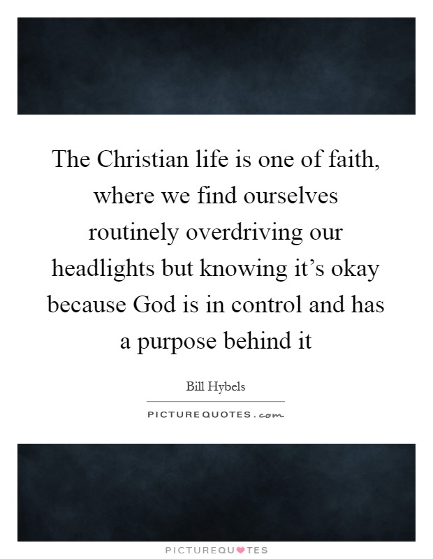 The Christian life is one of faith, where we find ourselves routinely overdriving our headlights but knowing it's okay because God is in control and has a purpose behind it Picture Quote #1