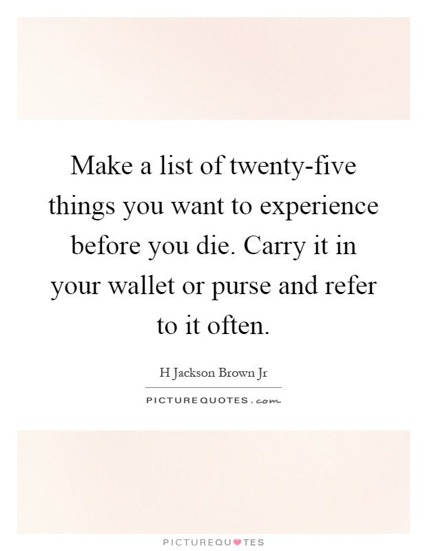 Make a list of twenty-five things you want to experience before you die. Carry it in your wallet or purse and refer to it often Picture Quote #1